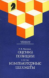 А. В. Лысенко, Е. Я. Гик А. В. Лысенко. Оценка позиции. Е. Я. Гик. Компьютерные шахматы карпов а шахматы оценка позиции и план