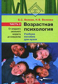 Б. С. Волков, Н. В. Волкова Возрастная психология. В 2 частях. Часть 2. От младшего школьного возраста до юношества б с волков психология детей от рождения до трех лет в вопросах и ответах
