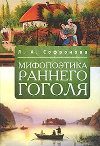 Л. А. Софронова Мифопоэтика раннего Гоголя