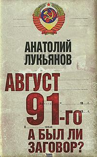 Лукьянов А.И. Август 91-го. А был ли заговор? август 1991 года и не только о нем размышления военного контрразведчика
