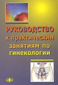 Руководство к практическим занятиям по гинекологии учебник акушерства и гинекологии