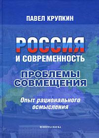 Павел Крупкин Россия и современность. Проблемы совмещения. Опыт рационального осмысления