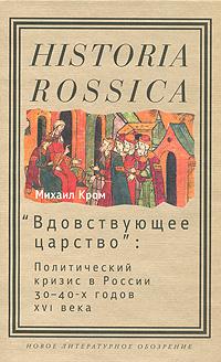 """М. М. Кром. """"Вдовствующее царство"""". Политический кризис в России 30-40-х годов XVI века"""