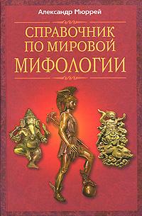 Александр Мюррей Справочник по мировой мифологии