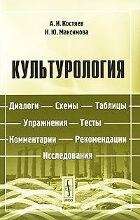 А. И. Костяев, Н. Ю. Максимова Культурология. Диалоги, схемы, таблицы, упражнения, тесты, комментарии, рекомендации, исследования