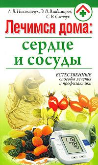 Л. В. Николайчук, Э. В. Владимиров, С. В. Слепчук Лечимся дома. Сердце и сосуды