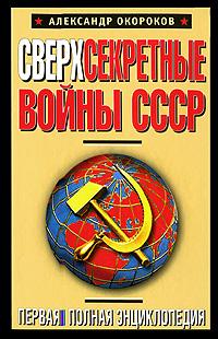 Окороков А.В. Сверхсекретные войны СССР. Первая полная энциклопедия