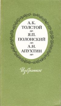 А. К. Толстой, Я. П. Полонский, А. Н. Апухтин А. К. Толстой, Я. П. Полонский, А. Н. Апухтин. Избранное а к толстой а к толстой избранное