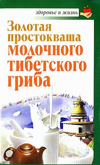 Владимир Агафонов Золотая простокваша молочного тибетского гриба владимир агафонов золотая простокваша тибетского молочного гриба