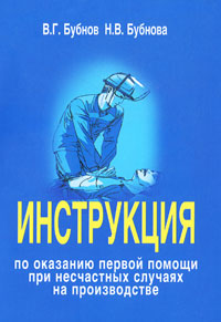 В. Г. Бубнов, Н. В. Бубнова Инструкция по оказанию первой помощи при несчастных случаях на производстве межотраслевая инстр по оказанию перв помощи при несчастных случаях