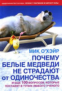 Мик О'Хэйр,Роджер Добсон. Почему белые медведи не страдают от одиночества и еще 100 вопросов, которые поставят в тупик любого ученого 0x0