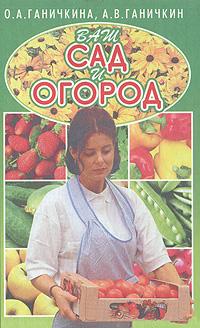 О. А. Ганичкина, А. В. Ганичкин Ваш сад и огород