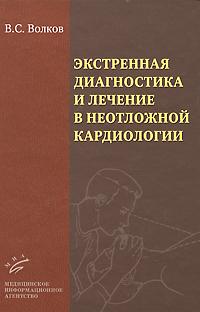 В. С. Волков Экстренная диагностика и лечение в неотложной кардиологии в в руксин краткое руководство по неотложной кардиологии