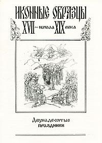 Иконные образцы XVII - начала XIX века. Двунадесятые праздники