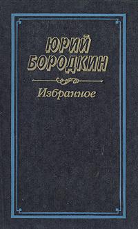 Юрий Бородкин Юрий Бородкин. Избранное геннадий головин чужая сторона повести и рассказы