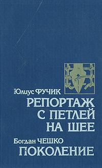 цена на Юлиус Фучик, Богдан Чешко Репортаж с петлей на шее. Поколение