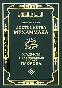 Имам ат-Тирмизи Достоинства Мухаммада. Хадисы о благородных чертах Пророка достоинства мухаммада хадисы о благородных чертах пророка