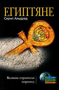 Сирил Альдред Египтяне. Великие строители пирамид уилсон дж культура древнего египта материальное и духовное наследие народов долины нила