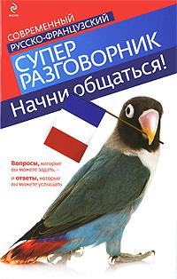Кобринец О.С. Начни общаться! Современный русско-французский суперразговорник