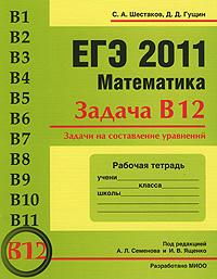 В. А. Шестаков, Д. Д. Гущин ЕГЭ 2011. Математика. Задача В12. Задачи на составление уравнений. Рабочая тетрадь