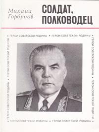 Михаил Горбунов Солдат, полководец (О Маршале Советского Союза Р. Я. Малиновском)