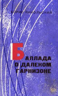Борис Никольский Баллада о далеком гарнизоне владимир зазубрин алтайская баллада сборник