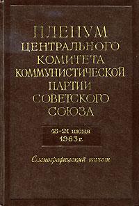 Пленум Центрального Комитета Коммунистической Партии Советского Союза. 18-21 июня 1963 года. Стенографический отчет история коммунистической партии советского союза