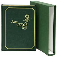 А. П. Чехов Ваш Чехов (подарочное издание)