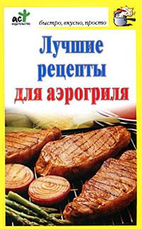 Дарья Костина Лучшие рецепты для аэрогриля фадеева л ред лучшие рецепты наших читателей проверенные блюда для всей семьи