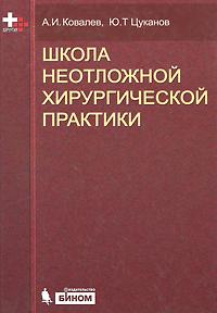 А. И. Ковалев, Ю. Т. Цуканов Школа неотложной хирургической практики