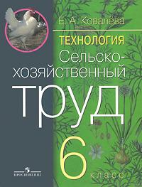 Е. А. Ковалева Технология. Сельскохозяйственный труд. 6 класс ковалева е технология 6 класс сельскохозяйственный труд учебник для специальных коррекционных образовательных учреждений viii вида