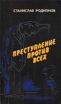 Станислав Родионов Преступление против всех бойко в в в ответе за каждого социально психологические аспекты борьбы с пьянством и алкоголизмом
