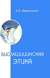 А. Я. Иванюшкин Биомедицинская этика л в илясов биомедицинская аналитическая техника