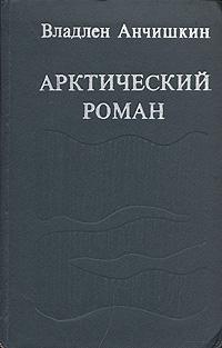 Владлен Анчишкин Арктический роман роман масленников труд во имя