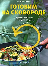 Мариэль Стенер Готовим на сковороде. 30 рецептов соленых и сладких блюд