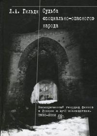 """Л. А. Гильди Судьба """"социально-опасного"""" народа. Засекреченный геноцид финнов в России и его последствия. 1930-2002 гг."""