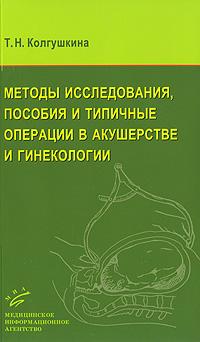 Т. Н. Колгушкина Методы исследования, пособия и типичные операции в акушерстве и гинекологии
