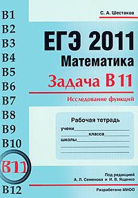 С. А. Шестаков ЕГЭ 2011. Математика. Задача В11. Исследование функций. Рабочая тетрадь