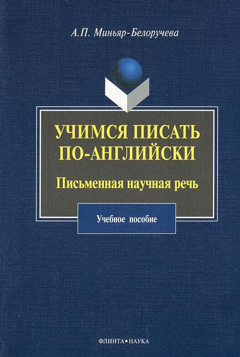 А. П. Миньяр-Белоручева Учимся писать по-английски. Письменная научная речь а п миньяр белоручева учимся писать по английски письменная научная речь учебное пособие
