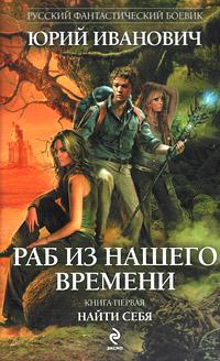 Юрий Иванович Раб из нашего времени. Книга 1. Найти себя