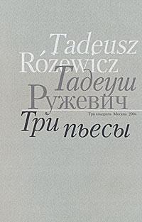 Тадеуш Ружевич Тадеуш Ружевич. Три пьесы