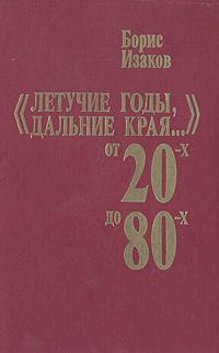 "Борис Изаков ""Летучие годы, дальние края..."" От 20-х до 80-х: Записки старого журналиста"