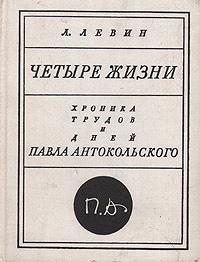 Л. Левин Четыре жизни. Хроника трудов и дней Павла Антокольского