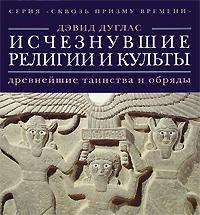Дэвид Дуглас Исчезнувшие религии и культы. Древнейшие таинства и обряды