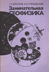 Фото - Г. С. Франтов, Ю. С. Глебовский Занимательная геофизика геофизика