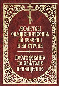 Молитвы священническия на вечерни и на утрени. Последование ко святому причащению сборник правило ко святому причащению
