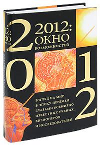 2012: окно возможностей. Взгляд на мир в эпоху перемен глазами всемирно известных ученых, визионеров и исследователей