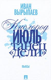 Иван Вырыпаев Кислород. Июль. Танец Дели