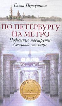 Елена Первушина По Петербургу на метро. Подземные маршруты Северной столицы