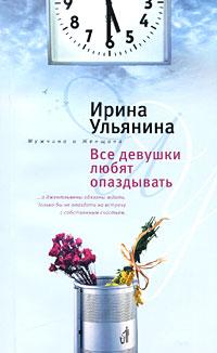 Ирина Ульянина Все девушки любят опаздывать